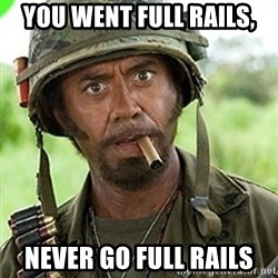 You went full retard man, never go full retard - you went full rails, never go full rails