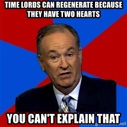 Bill O'Reilly Proves God - time lords can regenerate because they have two hearts you can't explain that