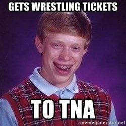 Bad Luck Brian - Gets wrestling tickets to tna