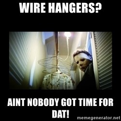 Michael Myers - Wire hangers? Aint nobody got time for dat!