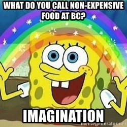 Imagination - What do you call non-expensive food at BC? IMAGINATION