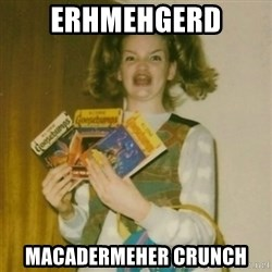 Goosebumps Girl Sings - ERHMEHGERD MACADERMEHER CRUNCH