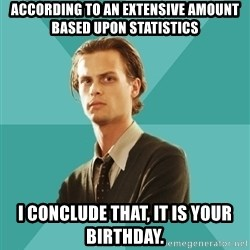 spencer reid - according to an extensive amount based upon statistics I conclude that, it is your birthday.