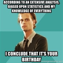 spencer reid - According to an extensive analysis, biased upon statistics and my knowledge of everything I conclude that it's your birthday