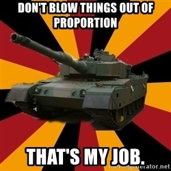 http://memegenerator.net/The-Impudent-Tank3 - DON'T BLOW THINGS OUT OF PROPORTION THAT'S MY JOB.