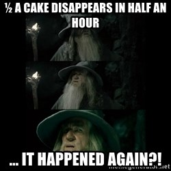 Confused Gandalf - ½ a cake disappears in half an hour ... it happened again?!