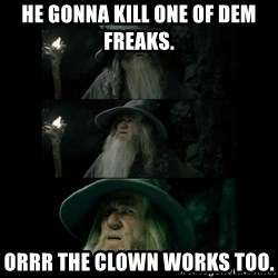 Confused Gandalf - He gonna kill one of dem freaks. Orrr the clown works too.