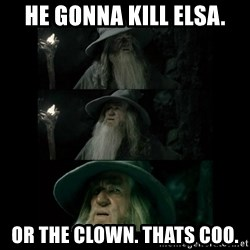 Confused Gandalf - He gonna kill elsa. or the clown. Thats coo.