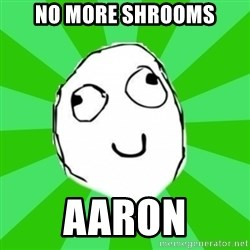 dafuq - no more shrooms aaron