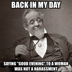 """1889 [10] guy - back in my day saying """"good evening"""" to a woman was not a harassment"""