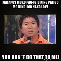 Willie Revillame me - MATAPOS MOKO PAG-IGIBIN NG PALIGO MO.HINDI MO NAKO LOVE YOU DON''T DO THAT TO ME!