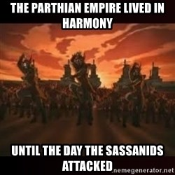 Fire Nation attack - The Parthian Empire lived in harmony Until the day the Sassanids attacked