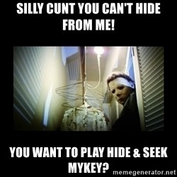 Michael Myers - Silly cunt you can't hide from me! You want to play hide & seek Mykey?