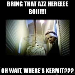 Michael Myers - BRING THAT AZZ HEREEEE BOI!!!!! OH WAIT, WHERE'S KERMIT???