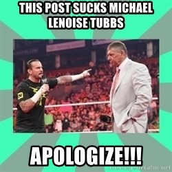 CM Punk Apologize! - this post sucks Michael Lenoise Tubbs apologize!!!