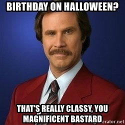 Anchorman Birthday - birthday on halloween?  That's really classy, you magnificent bastard