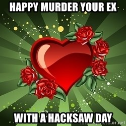 """""""you don't have to get me anything for Valentines day"""" - Happy murder your ex With a hacksaw day"""
