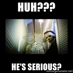 Michael Myers - HUH??? HE'S SERIOUS?