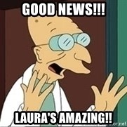 Professor Farnsworth - Good news!!! Laura's amazing!!