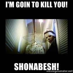 Michael Myers - I'm goin to kill you! SHONABESH!