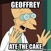 Professor Farnsworth - GEOFFREY ATE THE CAKE