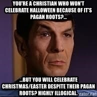 spock eyebrow - You're a Christian who won't celebrate Halloween because of it's pagan roots?... ...but you will celebrate Christmas/Easter despite their pagan roots? Highly Illogical.