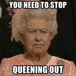 Unimpressed Queen Elizabeth  - YOU NEED TO STOP QUEENING OUT