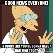 Professor Farnsworth - good news everyone! it looks like you're gonna have a bad time today