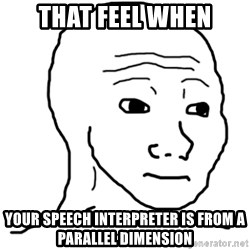 That Feel Guy - That feel when Your speech interpreter is from a parallel dimension