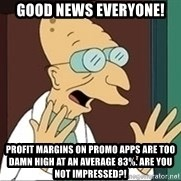Professor Farnsworth - Good news everyone! Profit margins on promo apps are too damn high at an average 83%. Are you not impressed?!