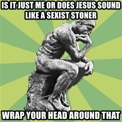 Overly-Literal Thinker - is it just me or does jesus sound like a sexist stoner wrap your head around that