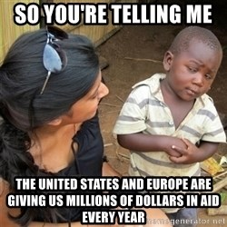 So You're Telling me - So you're telling me  The United States and Europe are giving us millions of dollars in aid every year
