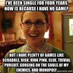 Sexually Oblivious Girl - I've been single for four years now is because I have no game? But I have plenty of games like Scrabble, Risk, Hink Pink, Clue, Trivial Pursuit, Gorging On The Souls of My Enemies, and Monopoly