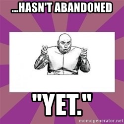 """'dr. evil' air quote - ...hasn't abandoned """"Yet."""""""