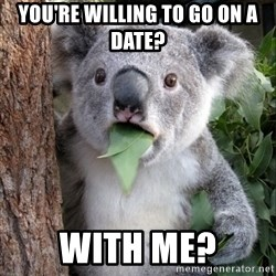 Koala wow - You're willing to go on a date? with me?