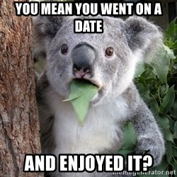 Koala wow - you mean you went on a date and enjoyed it?