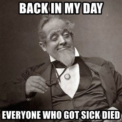 1889 [10] guy - back in my day everyone who got sick died