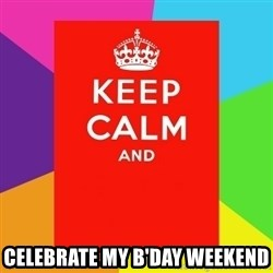 Keep calm and -  CELEBRATE MY B'DAY WEEKEND