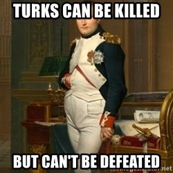 napoleon - Turks can be killed  but can't be defeated