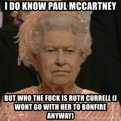 Unimpressed Queen Elizabeth  - I do know Paul McCartney But who the fuck is Ruth Currell (I wont go with her to Bonfire anyway)
