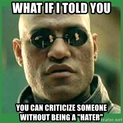 """Matrix Morpheus - WHAT IF I TOLD YOU YOU CAN CRITICIZE SOMEONE WITHOUT BEING A """"HATER"""""""