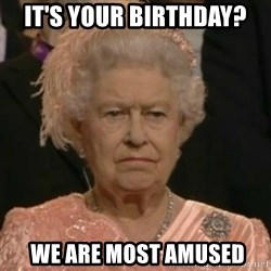 Unimpressed Queen Elizabeth  - It's your birthday?  we are most amused