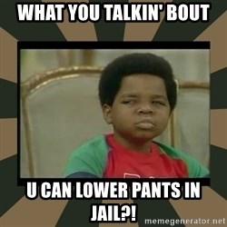 What you talkin' bout Willis  - What you talkin' bout U can lower pants in jail?!