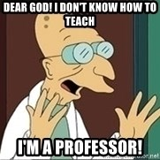 Professor Farnsworth - Dear God! I don't know how to teach I'm a professor!