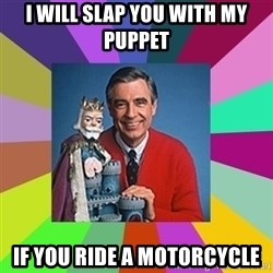 mr rogers  - I will slap you with my puppet  If you ride a motorcycle