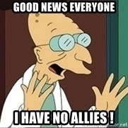 Professor Farnsworth - Good News Everyone I have no allies !