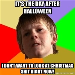 Angry School Boy - it's the day after halloween i don't want to look at christmas shit right now!