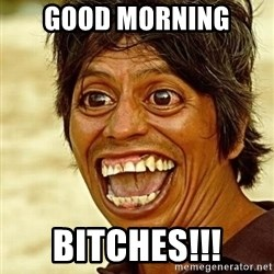 Crazy funny - GOOD MORNING  BITCHES!!!