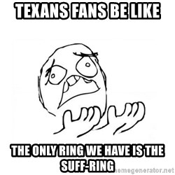 WHY SUFFERING GUY 2 - Texans fans be like the only ring we have is the suff-ring