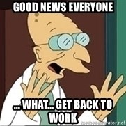 Professor Farnsworth - Good News Everyone ... What... Get back to work